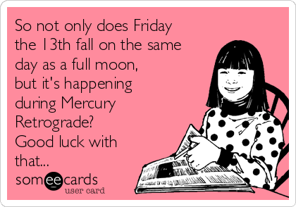 Friday the 13th is a real thing, you guys.